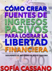 Cómo crear fuentes de ingresos pasivos para lograr la libertad financiera: Siguiendo el método de Steve Pavlina