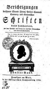 Berichtigungen berühmter Staats- Finanz- Policei- Cameral- Commerz- und ökonomischer Schriften dieses Jahrhunderts: Fünfter Band, Band 5