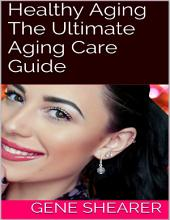 Healthy Aging: The Ultimate Aging Care Guide