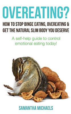 Overeating    How To Stop Binge Eating  Overeating   Get The Natural Slim Body You Deserve   A Self Help Guide To Control Emotional Eating Today