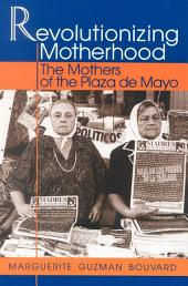 Revolutionizing Motherhood: The Mothers of the Plaza de Mayo