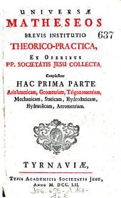 Complectens Hac Prima Parte Arithmeticam, Geometricam, Trigonometriam, Mechanicam, Staticam, Hydrostaticam, Hydraulicam, Aerometriam: Volume 1