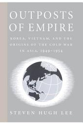 Outposts of Empire: Korea, Vietnam, and the Origins of the Cold War in Asia, 1949-1954