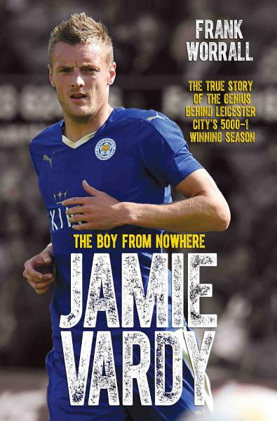 Jamie Vardy - The Boy from Nowhere: The True Story of the Genius Behind Leicester City's 5000-1 Winning Season
