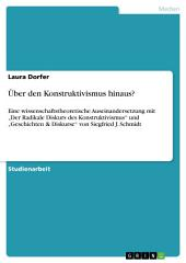"""Über den Konstruktivismus hinaus?: Eine wissenschaftstheoretische Auseinandersetzung mit """"Der Radikale Diskurs des Konstruktivismus"""" und """"Geschichten & Diskurse"""" von Siegfried J. Schmidt"""