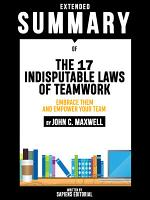 Extended Summary Of The 17 Indisputable Laws of Teamwork  Embrace Them and Empower Your Team   By John C  Maxwell PDF