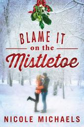 Blame It on the Mistletoe: A Holiday Story