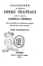 Collezione di tutte le opere teatrali del signor Cammillo Federici, coll'aggiunta di alcune non ancora pubblicate con le stampe: Volume 15