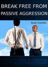 Break Free From Passive Aggression: An In Depth Guide to Combating Passive Aggressive Behaviour