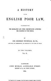 A History of the English Poor Law: In Connexion with the Legislation and Other Circumstances Affecting the Condition of the People, Volume 2