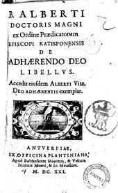 B. Alberti doctoris Magni ... De adhaerendo Deo libellus. Accedit eiusdem Alberti vitae, Deo adhaerentis exemplar