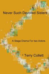 Never Such Devoted Sisters: A Stage Drama For two Actors