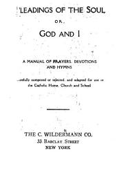 Pleadings of the Soul Or, God and I: A Manual of Prayers, Devotions, and Hymns Carefully Composed Or Selected and Adapted for Use in the Catholic Home, Church and School