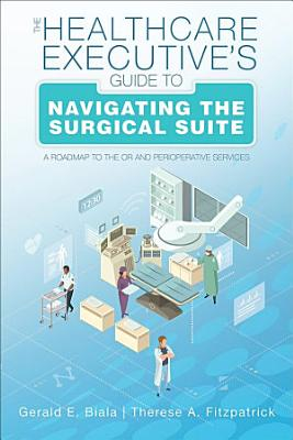 The Healthcare Executive   s Guide to Navigating the Surgical Suite  A Roadmap to the OR and Perioperative Services