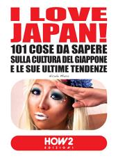 I LOVE JAPAN! 101 Cose da Sapere sulla Cultura del Giappone e le sue Ultime Tendenze