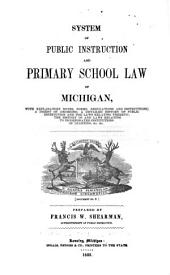 System of Public Instruction and Primary School Law of Michigan: With Explanatory Notes, Forms, Regulations and Instructions; a Digest of Decisions, a Detailed History of Public Instruction ... the History of and Laws Relating to Incorporated Institutions of Learning &c. &c