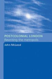 Postcolonial London: Rewriting the Metropolis