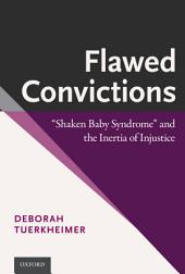 """Flawed Convictions: """"Shaken Baby Syndrome"""" and the Inertia of Injustice"""