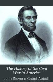 The History of the Civil War in America: Comprising a Full and Impartial Account of the Origin and Progress of the Rebellion, of the Various Naval and Military Engagements, of the Heroic Deeds Performed by Armies and Individuals, and of Touching Scenes in the Field, the Camp, the Hospital, and the Cabin, Volume 1