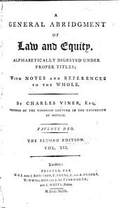 A General Abridgment of Law and Equity: Alphabetically Digested Under Proper Titles : with Notes and References to the Whole, Volume 16