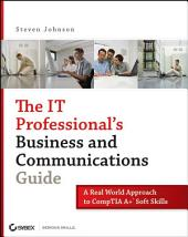 The IT Professional's Business and Communications Guide: A Real-World Approach to CompTIA A+ Soft Skills