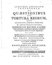 Specimen juridicum inaugurale, de quæstionibus sive tortura reorum,: quod ... ex auctoritate ... Hieronymi Davidis Gaubii
