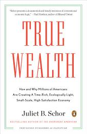 True Wealth: How and Why Millions of Americans Are Creating a Time-Rich,Ecologically Light,Sm all-Scale, High-Satisfaction Economy