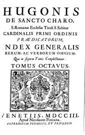 HUGONIS DE SANCTO CHARO, S. Romanae Ecclesiae Tituli S. Sabinae CARDINALIS PRIMI ORDINIS PRAEDICATORUM.: INDEX GENERALIS RERUM, AC VERBORUM OMNIUM, Quae in septem Tomis Complectuntur. TOMUS OCTAVUS, Volume 8