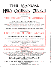 The Manual of the Holy Catholic Church: Embracing, First Part: The Beautiful Teachings of the Holy Catholic Church Simplified and Explained in the Form of Questions and Answers...second Part: Light from the Altar; Or, The True Catholic in the Church of Christ...