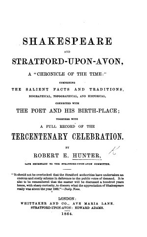 Shakespeare and Stratford upon Avon  a    Chronicle of the time     comprising the salient facts and traditions  biographical  topographical and historical  connected with the Poet and his birth place  together with a full record of the tercentenary celebration