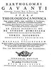 Bartholomæi Gavanti Opera theologico-canonica nunc primum collecta, atque eruditissimis in parochorum confessariorum, & ceterorum ecclesiasticorum gratiam ... ex aureo Benedicti 14. de synodo discesana commentario decerptis locupletata, atque in duos tomos distributa. Tomus primus [-secundus]: Tomus secundus complectens Enchiridion, seu manuale episcoporum pro decretis in vistatione, & synodo de quacumque re condendis [...] una cum additionibus ad idem Enchiridion, Volume 2