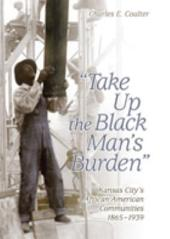 Take Up the Black Man's Burden: Kansas City's African American Communities, 1865-1939