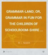Grammar-land; Or, Grammar in Fun for the Children of Schoolroom-shire ...