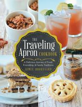 The Traveling Apron Cookbook: A Delicious Journey of Food, Friendship, & Family Traditions