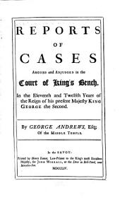 Reports of Cases Argued and Adjudged in the Court of King's Bench: In the Eleventh and Twelfth Years of the Reign of His Present Majesty King George the Second, [1737-1738]