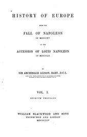 History of Europe from the fall of Napoleon in 1815 to the accession of Louis Napoleon in 1852: Volume 1
