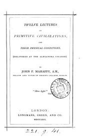 Twelve Lectures on Primitive Civilizations, and Their Physical Conditions: Delivered at the Alexandra College