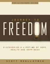 Journey to Freedom Facilitator's Guide: Discovering a lifetime of Hope, Health and Happiness