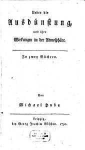 Ueber die Ausdünstung und Ihre Wirkungen in der Athmosphäre: in 2 Büchern