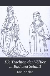 Die Trachten der VölKer in Bild und Schnitt: Eine historische und technische Darstellung der menschlichen Bekleidungsweise von den ältesten Zeiten bis in's neunzehnte Jahrhundert...