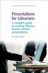 Presentations for Librarians: A Complete Guide to Creating Effective, Learner-Centred Presentations