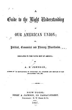 A Guide to the Right Understanding of Our American Union  Or  Political  Economical  and Literary Miscellanies PDF