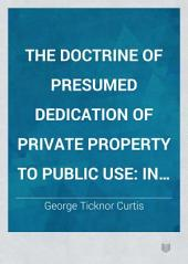 The Doctrine of Presumed Dedication of Private Property to Public Use: In Its Application of Railroads