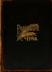 Biographies and Portraits of the Progressive Men of Iowa: Leaders in Business, Politics and the Professions; Together with an Original and Authentic History of the State, by Ex-Lieutenant-Governor B. F. Gue, Volume 2