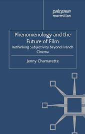 Phenomenology and the Future of Film: Rethinking Subjectivity Beyond French Cinema