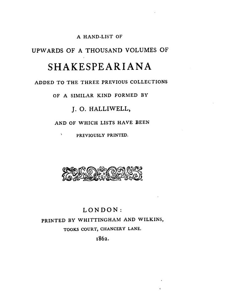 A hand-list of upwards of a thousand volumes of Shakespeariana added to the three previous collections of a similar kind formed by J.G. Halliwell