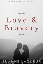 Love and Bravery: Sixteen Stories