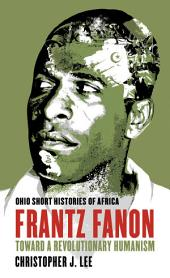 Frantz Fanon: Toward a Revolutionary Humanism