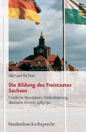 Die Bildung des Freistaates Sachsen: friedliche Revolution, Förderalisierung, deutsche Einheit 1989/90, Band 1