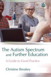 The Autism Spectrum and Further Education: A Guide to Good Practice